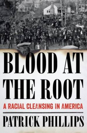 Blood at the Root a Racial Cleansing in America by Patrick Phillips