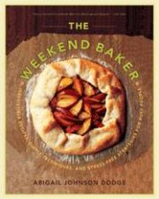 Weekend Baker Irresitable Recipes Simple Techniques and Stressfree Strategies for Busy People
