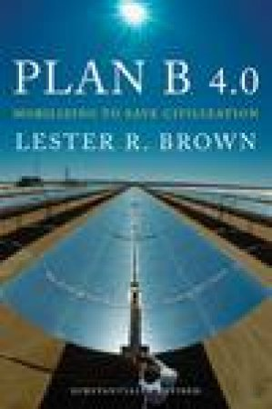 Plan B 4.0: Mobilizing to Save Civilization by Lester R Brown