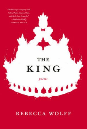 The King: Poems by Rebecca Wolff