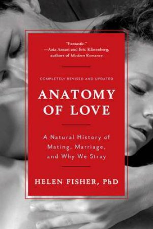 Anatomy Of Love: A Natural History Of Mating, Marriage, And Why We Stray by Fisher