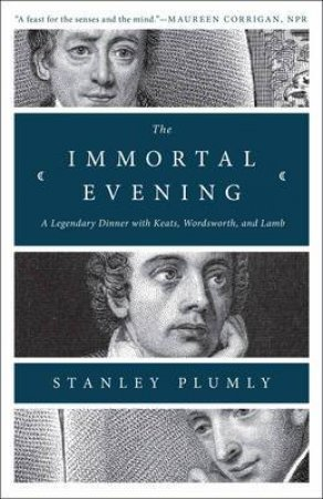 The Immortal Evening: A Legendary Dinner With Keats, Wordsworth, And Lamb by Stanley Plumly