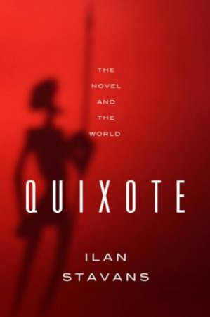 Quixote the Novel and the World by Ilan Stavans