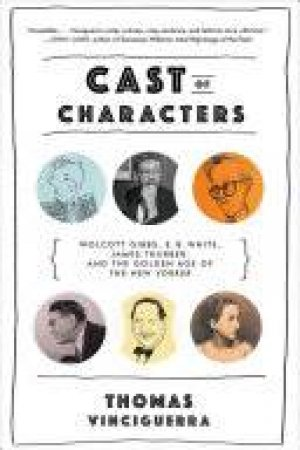 Cast of Characters Wolcott Gibbs, E. B. White, James Thurber, and the Golden Age of the New Yorker by Thomas Vinciguerra