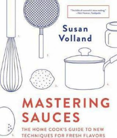 Mastering Sauces The Home Cooks Guide To New Techniques For Fresh Flavors by Susan Volland