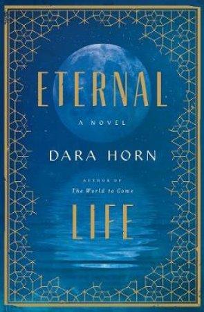 Eternal Life a Novel by Dara Horn