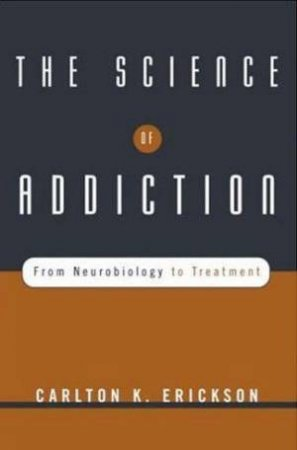 The Science Of Addiction: From Neurobiology To Treatment by Erickson