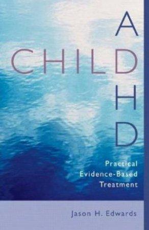 Child ADHD: Practical Evidence-Based Treatment by Jason H Edwards