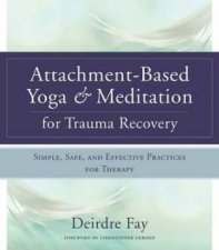 AttachmentBased Yoga  Meditation For Trauma Recovery Simple Safe And Effective Practices For Therapy