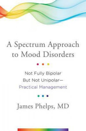 A Spectrum Approach To Mood Disorders: Not Fully Bipolar But Not Unipolar: Practical Management