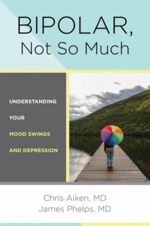 Bipolar, Not So Much Understanding Your Mood Swings and Depression by Chris Aiken & James Phelps