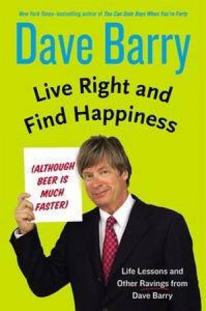 Live Right and Find Happiness (Although Beer is Much Faster): Life Lessons and Other Ravings from Dave Barry by Dave Barry