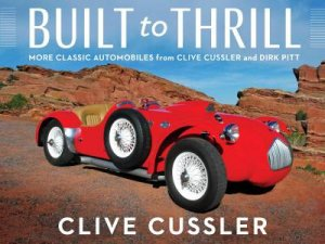 Built To Thrill: More Classic Automobiles From Clive Cussler And Dirk Pitt