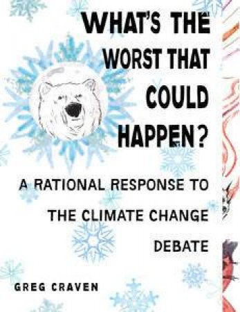 What's the Worst That Can Happen?: A Rational Response to the Climate Change Debate by Greg Craven