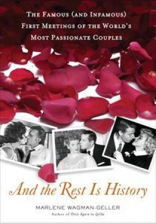 And the Rest is History: The Famous (and Infamous) First Meetings of theWorld's Most Passionate Couples by Marlene Wagman-Geller