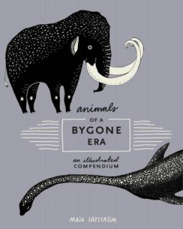 Animals Of A Bygone Era: An Illustrated Compendium by Maja Safstrom