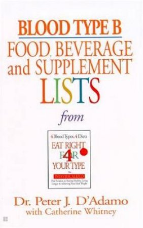 Blood Type B: Food, Beverage & Supplement Lists From Eat Right For Your Type by Dr Peter J D'Adamo