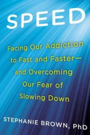 Speed: Facing Our Addiction to Fast and Faster - And Overcoming Our Fear of Slowing Down by Stephanie Brown