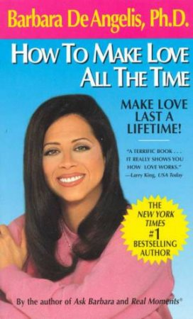 How To Make Love All The Time: Make Love Last a Lifetime! by Barbara De Angelis