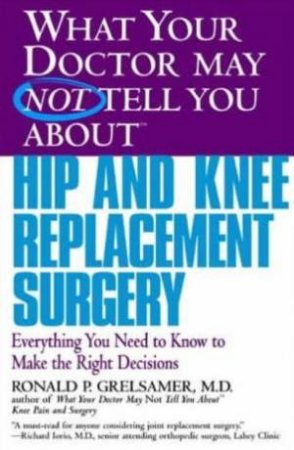 What Your Doctor May Not Tell You About Hip And Knee Replacement Surgery by Ronald Grelsamer