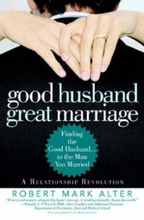 Good Husband, Great Marriage: Finding The Good Husband... In The Man You Married by Robert Mark Alter