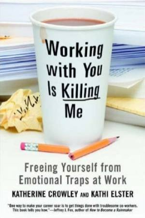 Working With You Is Killing Me: Freeing Yourself From Emotional Traps At Work by Katherine Crowley & Kathi Elster