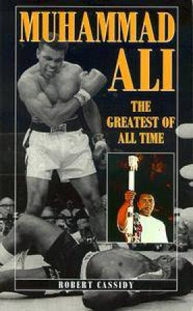 Muhammad Ali: The Greatest Of All Time by Robert Cassidy