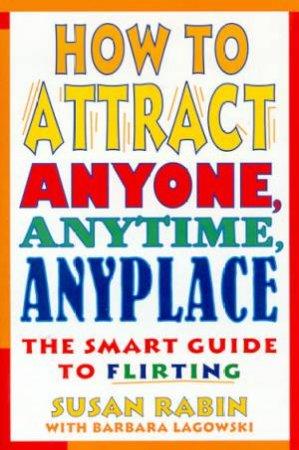 How To Attract Anyone, Anytime, Anyplace by Susan Rabin & Barbara Lagowski