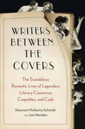 Writers Between the Covers: The Scandalous Romantic Lives of Legendary  Literary Casanovas, Coquettes, and Cads by Joni & McKenna Schmidt Shannon Rendon
