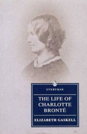 Everyman Classics: The Life Of Charlotte Bronte by Elizabeth Gaskell