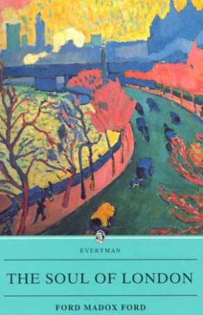 Everyman Classics: The Soul Of London by Ford Madox Ford