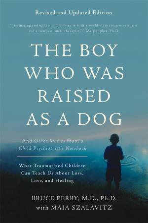 The Boy Who Was Raised As A Dog, 3rd Edition by Bruce D. Perry & Maia Szalavitz