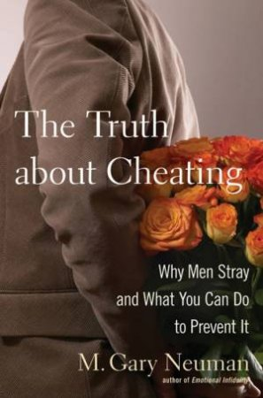 Truth About Cheating: Why Men Stray and What You Can Do to Prevent It by M Gary Neuman