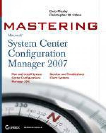 Mastering System Center Configuration Manager 2007 by Chris Mosby & Christopher W Urban