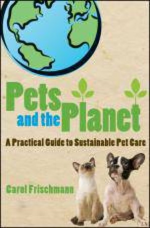 Pets and the Planet: A Practical Guide to Sustainable Pet Care by Carol Frischmann