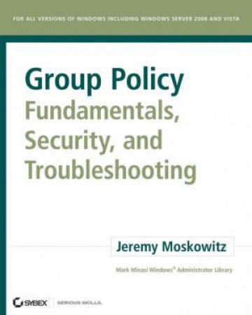 Group Policy Fundamentals, Security, And Troubleshooting by Jeremy Moskowitz