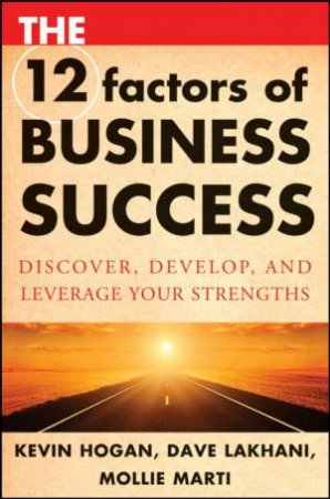 12 Factors of Business Success: Discover, Develop, and Leverage Your Strengths by Kevin Hogan, Dave Lakhani & Mollie Marti