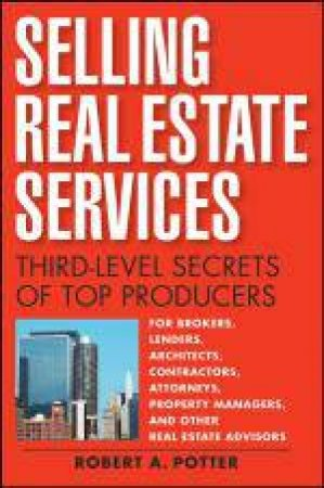 Selling Real Estate Services: Third-level Secrets of Top Producers by Robert A Potter