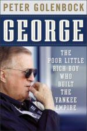 George: The Poor Little Rich Boy Who Built the Yankee Empire by Peter Golenbock