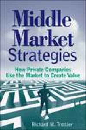 Middle Market Strategies: How Private Companies Use the Markets to Create Value by Richard M Trottier
