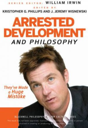 Arrested Development and Philosophy: They've Made a Huge Mistake by Various