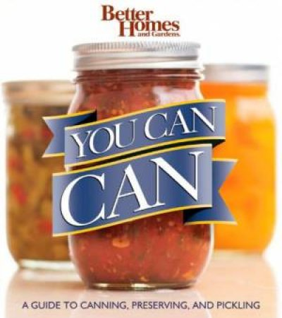 Better Homes and Gardens: You Can Can!: A Guide to Canning, Preserving, and Pickling by Various