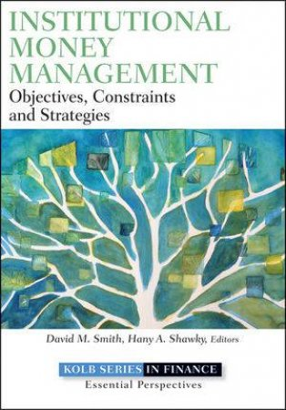 Institutional Money Management: Objectives, Constraints, and Strategies by Hany A. Shawky & David M. Smith