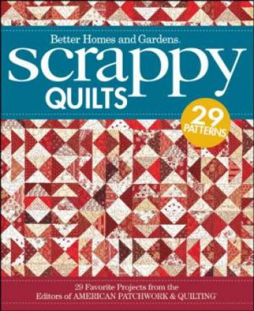 Scrappy Quilts: 29 Favorite Projects From the Editors of American Patchwork and Quilting by Better Homes & Gardens