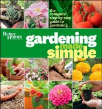 Better Homes  Gardens Gardening Made Simple The Complete StepByStep Guide to Gardening