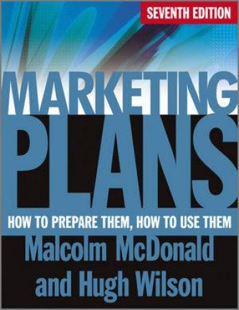 Marketing Plans 7E - How to Prepare Them, How to  Use Them by Malcolm McDonald & Hugh Wilson