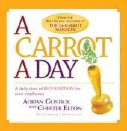 A Carrot A Day: A Daily Dose Of Recognition For Your Employees by Adrian Gostick & Chester Elton