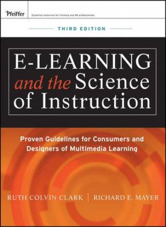 E-learning and the Science of Instruction: Proven Guidelines for Consumers and Designers of Multimedia Learning, Third E by Ruth C. Clark & Richard E. Mayer
