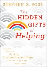 The Hidden Gifts of Helping How the Power of Giving Compassion and Hope Can Get Us Through Hard Times