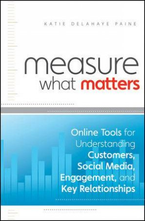Measure What Matters: Online Tools for Understanding Customers, Social Media, Engagement, and Key Relationships by Katie Delahaye Paine